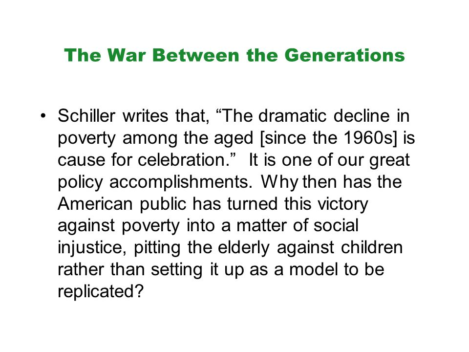 The War Between the Generations Schiller writes that, The dramatic decline in poverty among the aged [since the 1960s] is cause for celebration. It is one of our great policy accomplishments.