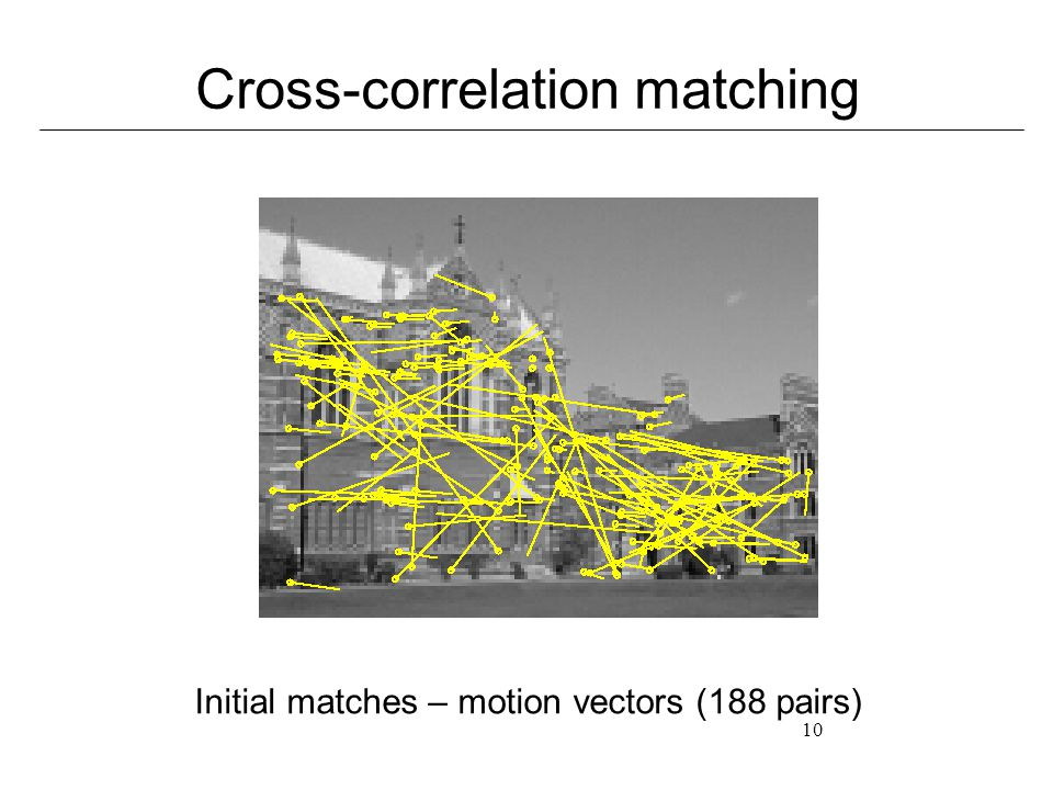 10 Cross-correlation matching Initial matches – motion vectors (188 pairs)