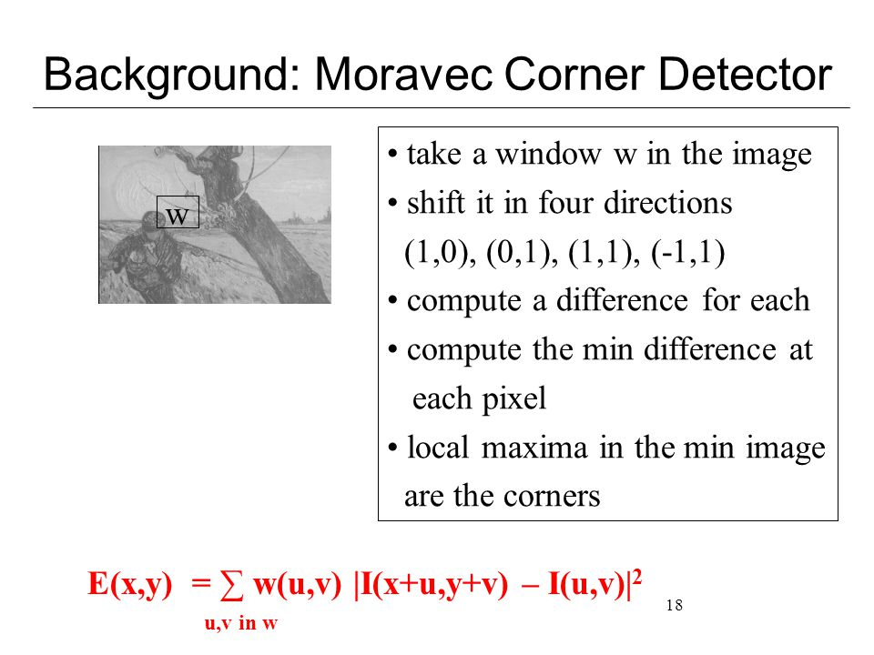 18 Background: Moravec Corner Detector w take a window w in the image shift it in four directions (1,0), (0,1), (1,1), (-1,1) compute a difference for each compute the min difference at each pixel local maxima in the min image are the corners E(x,y) = ∑ w(u,v) |I(x+u,y+v) – I(u,v)| 2 u,v in w