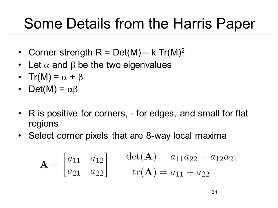 24 Some Details from the Harris Paper Corner strength R = Det(M) – k Tr(M) 2 Let  and  be the two eigenvalues Tr(M) =  +  Det(M) =  R is positive for corners, - for edges, and small for flat regions Select corner pixels that are 8-way local maxima