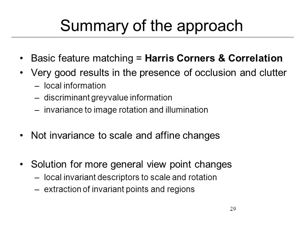 29 Summary of the approach Basic feature matching = Harris Corners & Correlation Very good results in the presence of occlusion and clutter –local information –discriminant greyvalue information –invariance to image rotation and illumination Not invariance to scale and affine changes Solution for more general view point changes –local invariant descriptors to scale and rotation –extraction of invariant points and regions