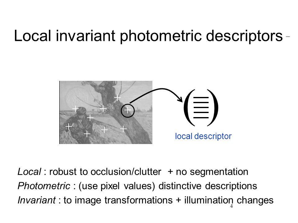 4 Local invariant photometric descriptors ( ) local descriptor Local : robust to occlusion/clutter + no segmentation Photometric : (use pixel values) distinctive descriptions Invariant : to image transformations + illumination changes
