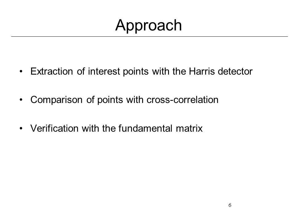 6 Approach Extraction of interest points with the Harris detector Comparison of points with cross-correlation Verification with the fundamental matrix