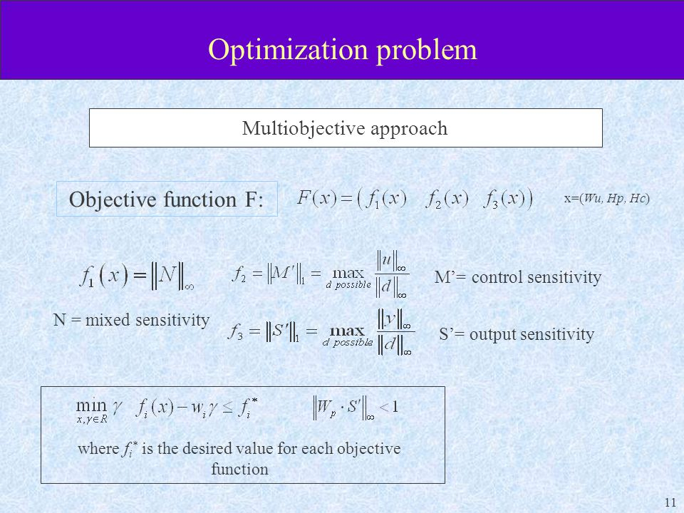 11 Optimization problem Multiobjective approach Objective function F: x=(Wu, Hp, Hc) where f i * is the desired value for each objective function S'= output sensitivity M'= control sensitivity N = mixed sensitivity