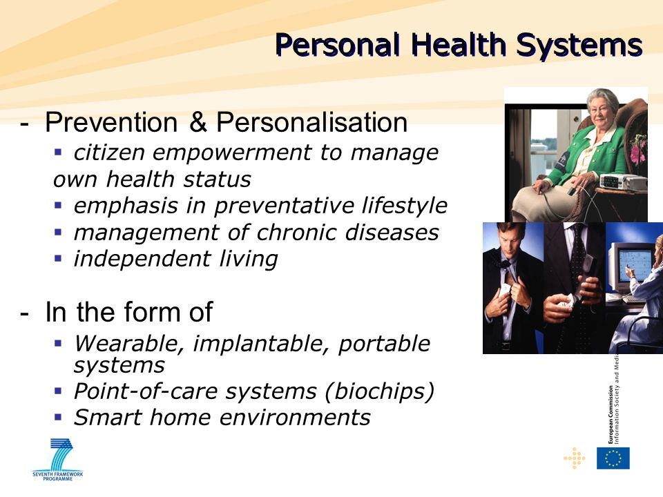 -Prevention & Personalisation  citizen empowerment to manage own health status  emphasis in preventative lifestyle  management of chronic diseases  independent living -In the form of  Wearable, implantable, portable systems  Point-of-care systems (biochips)  Smart home environments Personal Health Systems