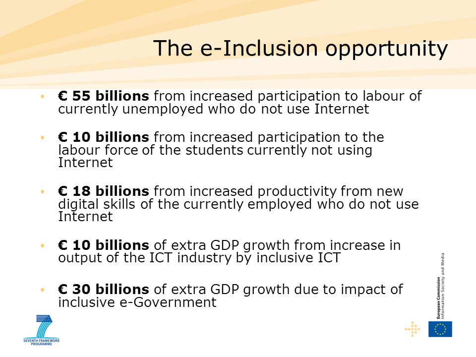 The e-Inclusion opportunity € 55 billions from increased participation to labour of currently unemployed who do not use Internet € 10 billions from increased participation to the labour force of the students currently not using Internet € 18 billions from increased productivity from new digital skills of the currently employed who do not use Internet € 10 billions of extra GDP growth from increase in output of the ICT industry by inclusive ICT € 30 billions of extra GDP growth due to impact of inclusive e-Government