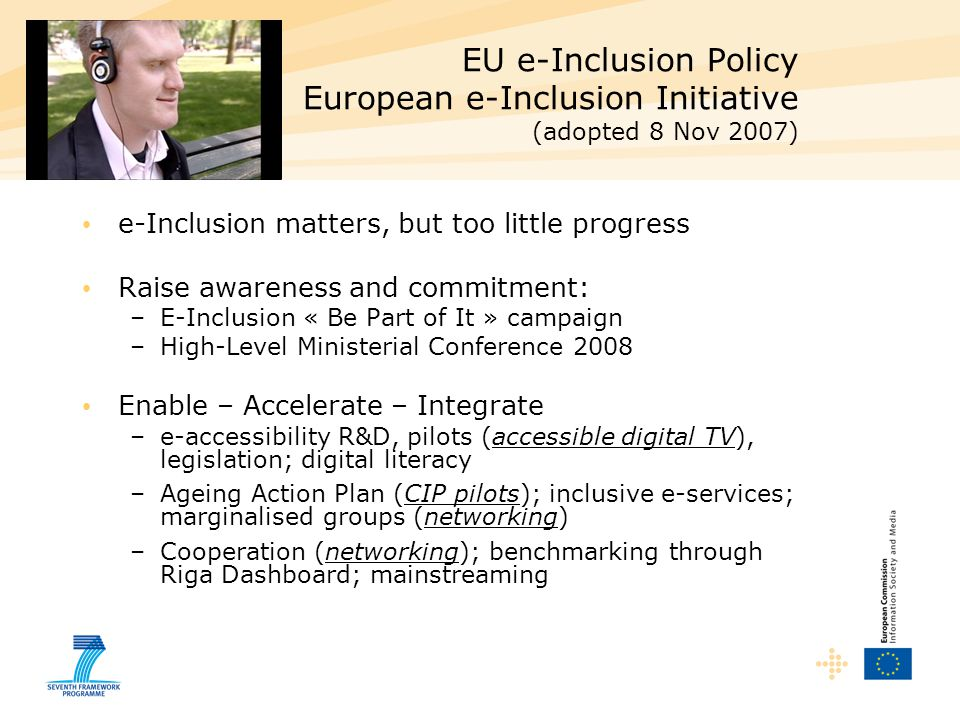 EU e-Inclusion Policy European e-Inclusion Initiative (adopted 8 Nov 2007) e-Inclusion matters, but too little progress Raise awareness and commitment: –E-Inclusion « Be Part of It » campaign –High-Level Ministerial Conference 2008 Enable – Accelerate – Integrate –e-accessibility R&D, pilots (accessible digital TV), legislation; digital literacy –Ageing Action Plan (CIP pilots); inclusive e-services; marginalised groups (networking) –Cooperation (networking); benchmarking through Riga Dashboard; mainstreaming