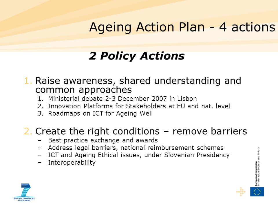 Ageing Action Plan - 4 actions 2 Policy Actions 1.Raise awareness, shared understanding and common approaches 1.Ministerial debate 2-3 December 2007 in Lisbon 2.Innovation Platforms for Stakeholders at EU and nat.