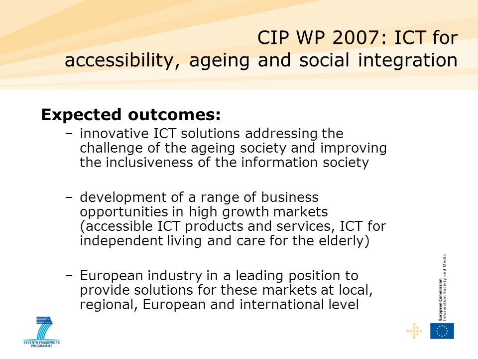 CIP WP 2007: ICT for accessibility, ageing and social integration Expected outcomes: –innovative ICT solutions addressing the challenge of the ageing society and improving the inclusiveness of the information society –development of a range of business opportunities in high growth markets (accessible ICT products and services, ICT for independent living and care for the elderly) –European industry in a leading position to provide solutions for these markets at local, regional, European and international level