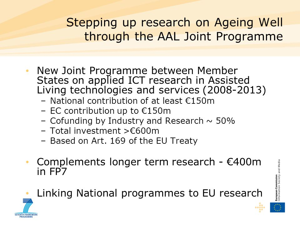 Stepping up research on Ageing Well through the AAL Joint Programme New Joint Programme between Member States on applied ICT research in Assisted Living technologies and services ( ) –National contribution of at least €150m –EC contribution up to €150m –Cofunding by Industry and Research ~ 50% –Total investment >€600m –Based on Art.
