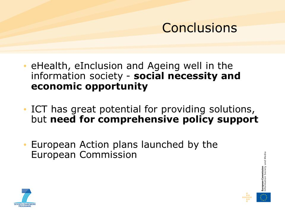 Conclusions eHealth, eInclusion and Ageing well in the information society - social necessity and economic opportunity ICT has great potential for providing solutions, but need for comprehensive policy support European Action plans launched by the European Commission