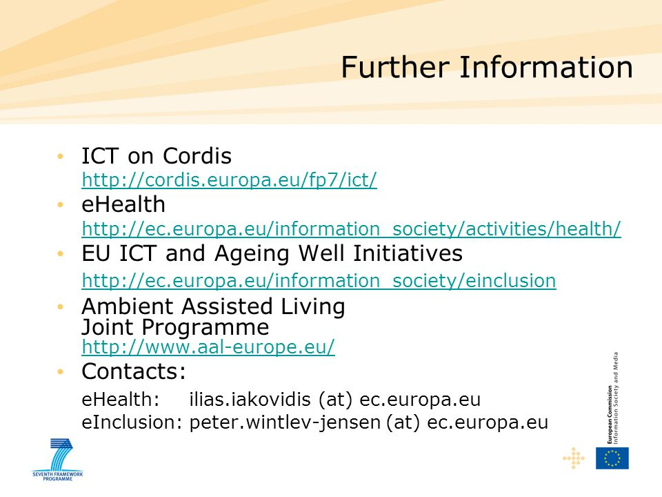 Further Information ICT on Cordis   eHealth   EU ICT and Ageing Well Initiatives   Ambient Assisted Living Joint Programme     Contacts: eHealth: ilias.iakovidis (at) ec.europa.eu eInclusion:peter.wintlev-jensen (at) ec.europa.eu