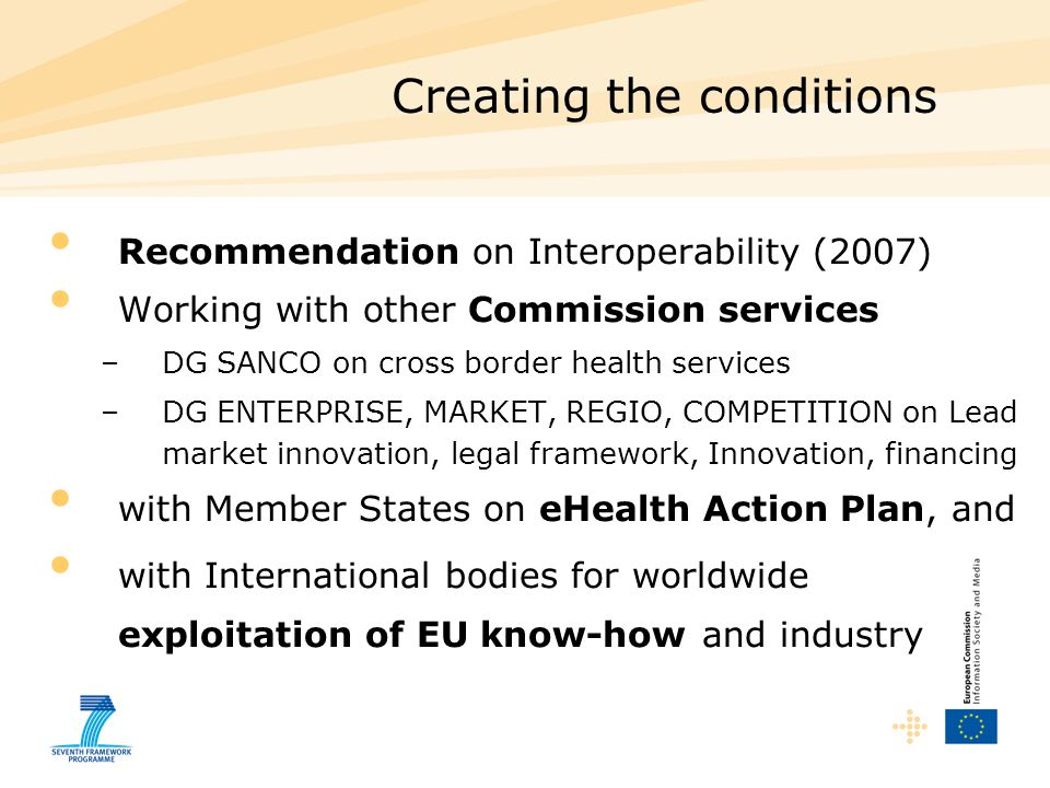 Creating the conditions Recommendation on Interoperability (2007) Working with other Commission services –DG SANCO on cross border health services –DG ENTERPRISE, MARKET, REGIO, COMPETITION on Lead market innovation, legal framework, Innovation, financing with Member States on eHealth Action Plan, and with International bodies for worldwide exploitation of EU know-how and industry