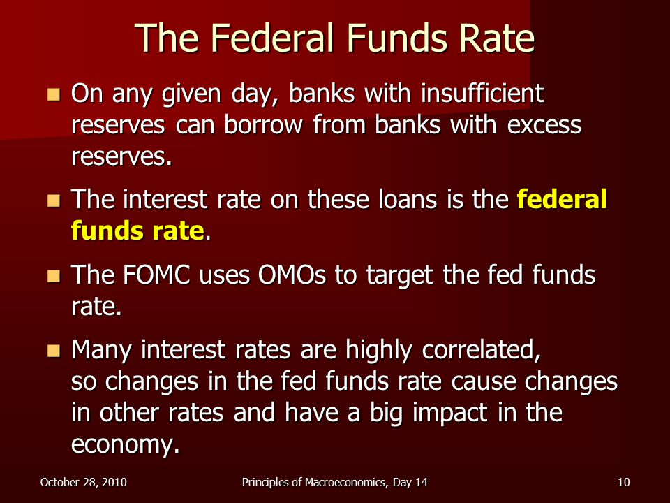 October 28, 2010Principles of Macroeconomics, Day 1410 The Federal Funds Rate On any given day, banks with insufficient reserves can borrow from banks with excess reserves.