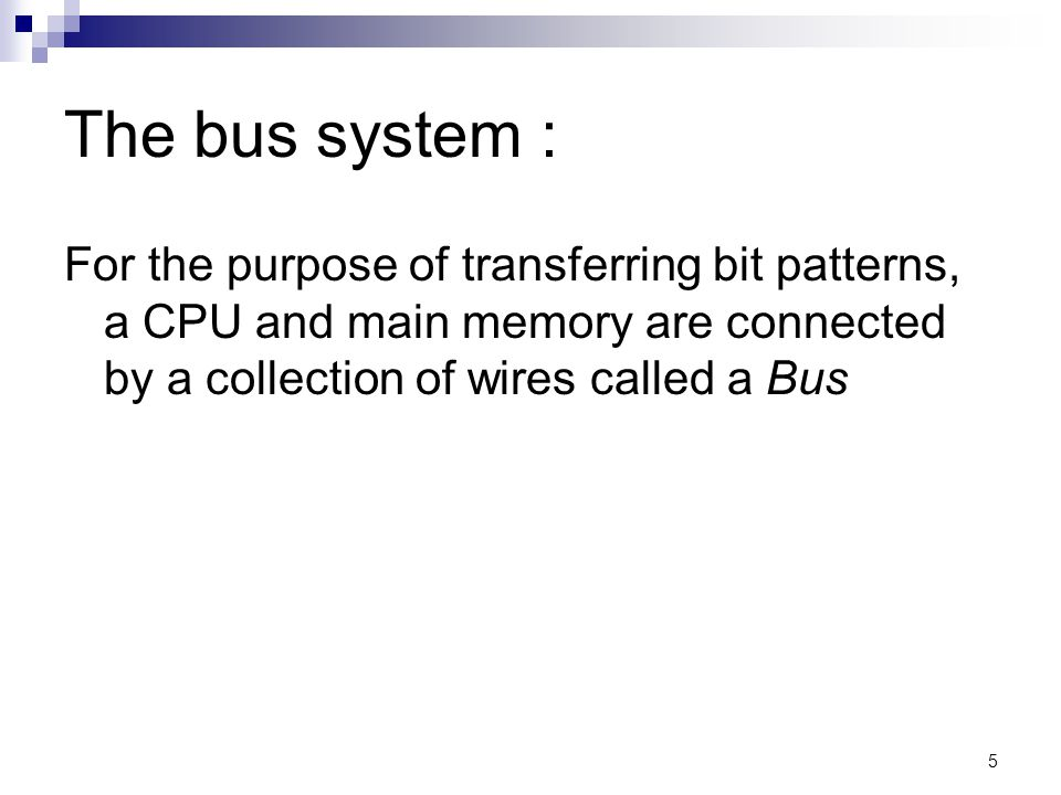 5 The bus system : For the purpose of transferring bit patterns, a CPU and main memory are connected by a collection of wires called a Bus