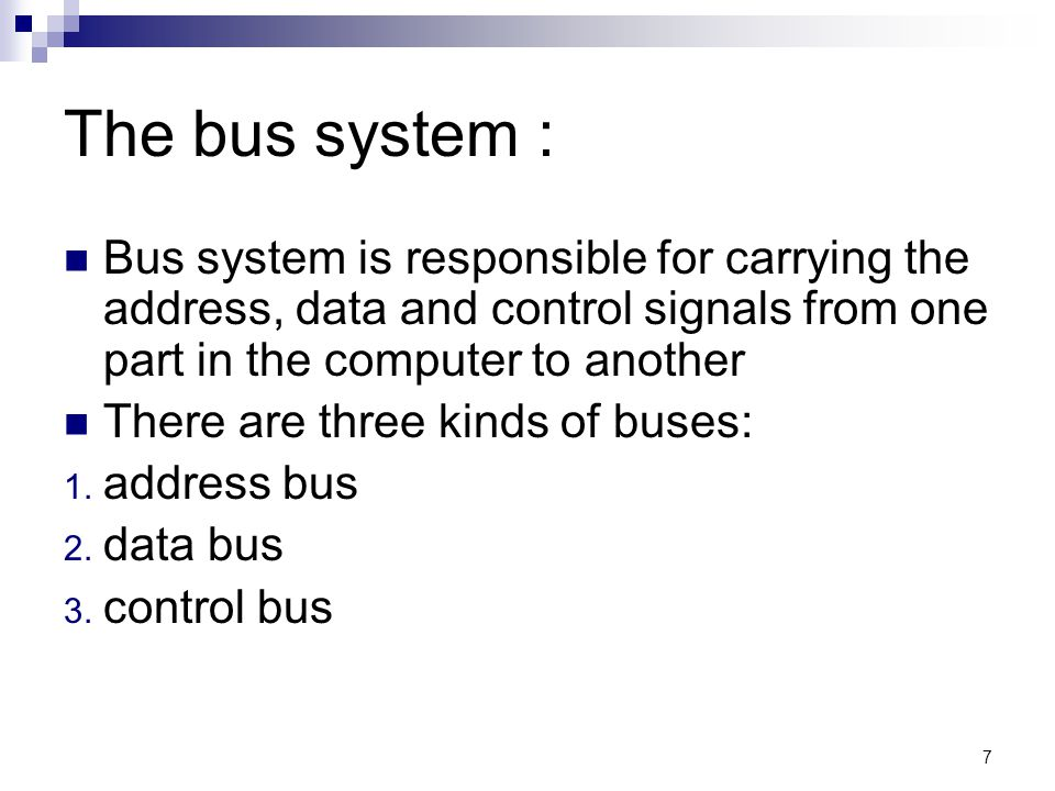 7 The bus system : Bus system is responsible for carrying the address, data and control signals from one part in the computer to another There are three kinds of buses: 1.