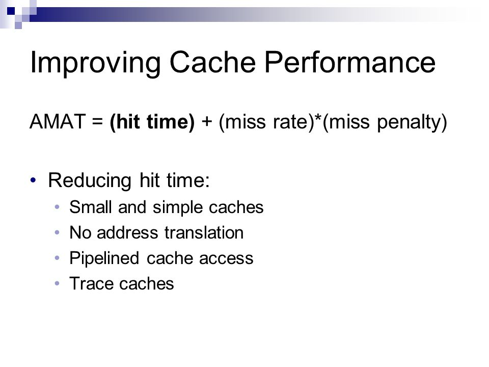 Improving Cache Performance AMAT = (hit time) + (miss rate)*(miss penalty) Reducing hit time: Small and simple caches No address translation Pipelined cache access Trace caches
