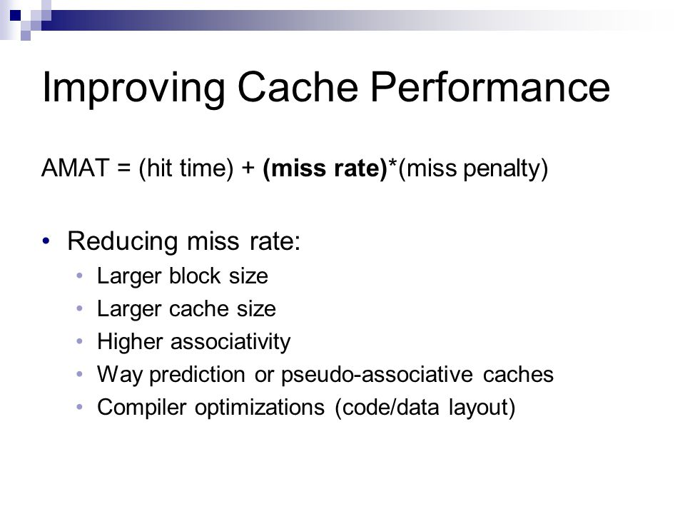Improving Cache Performance AMAT = (hit time) + (miss rate)*(miss penalty) Reducing miss rate: Larger block size Larger cache size Higher associativity Way prediction or pseudo-associative caches Compiler optimizations (code/data layout)