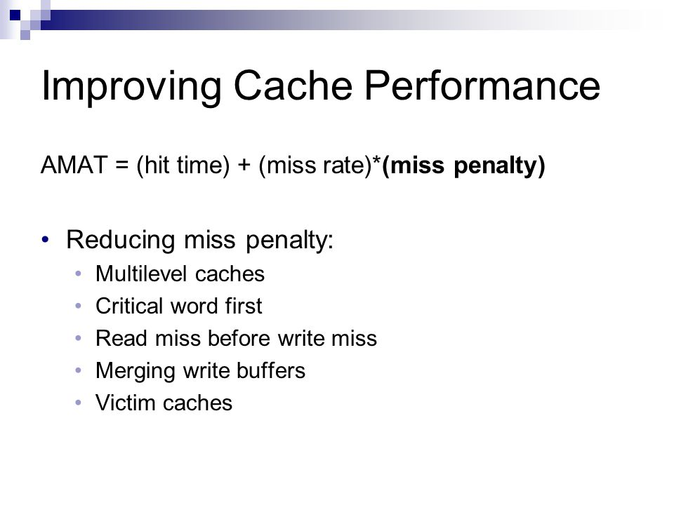 Improving Cache Performance AMAT = (hit time) + (miss rate)*(miss penalty) Reducing miss penalty: Multilevel caches Critical word first Read miss before write miss Merging write buffers Victim caches