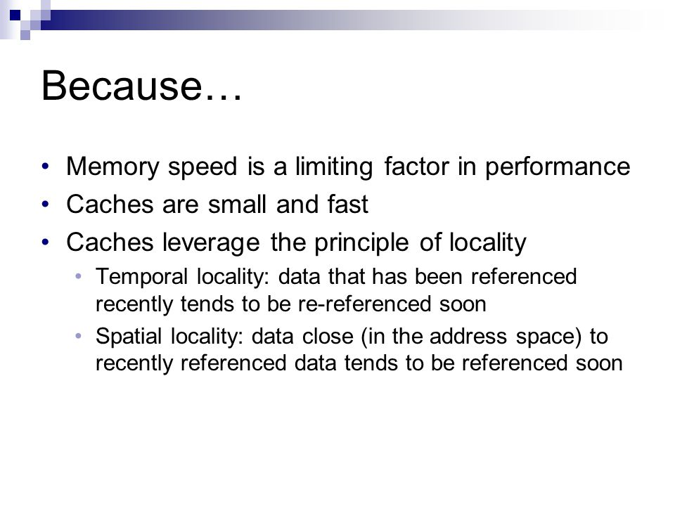 Because… Memory speed is a limiting factor in performance Caches are small and fast Caches leverage the principle of locality Temporal locality: data that has been referenced recently tends to be re-referenced soon Spatial locality: data close (in the address space) to recently referenced data tends to be referenced soon