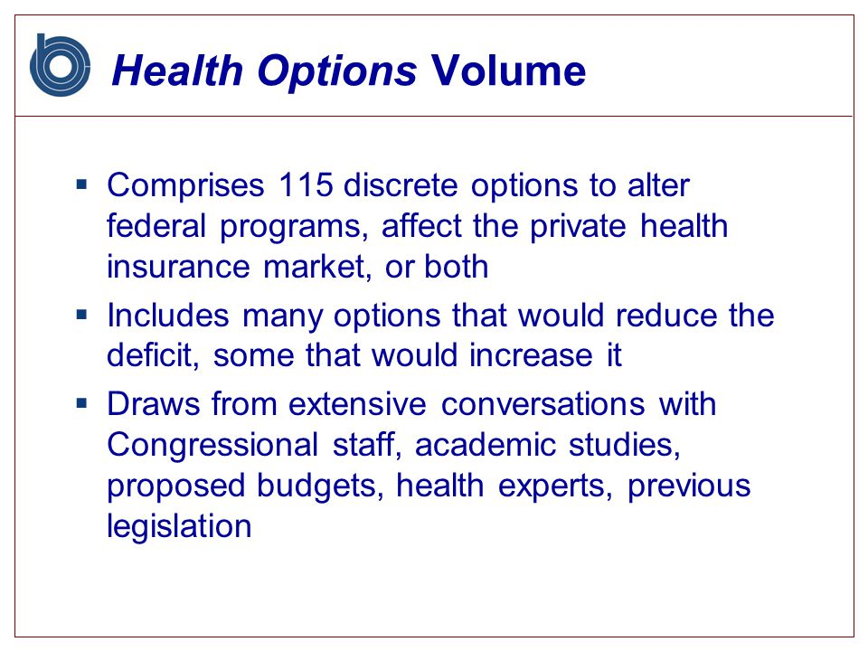 Health Options Volume  Comprises 115 discrete options to alter federal programs, affect the private health insurance market, or both  Includes many options that would reduce the deficit, some that would increase it  Draws from extensive conversations with Congressional staff, academic studies, proposed budgets, health experts, previous legislation