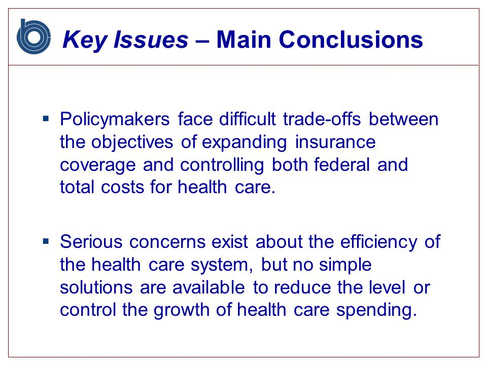 Key Issues – Main Conclusions  Policymakers face difficult trade-offs between the objectives of expanding insurance coverage and controlling both federal and total costs for health care.