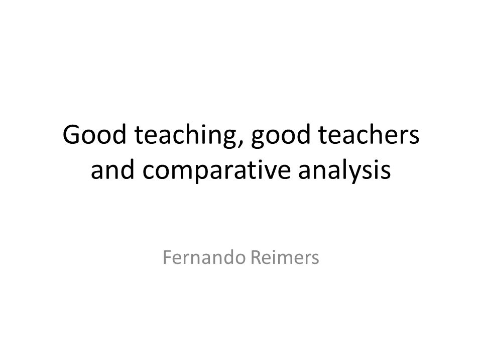 Good teaching, good teachers and comparative analysis Fernando Reimers