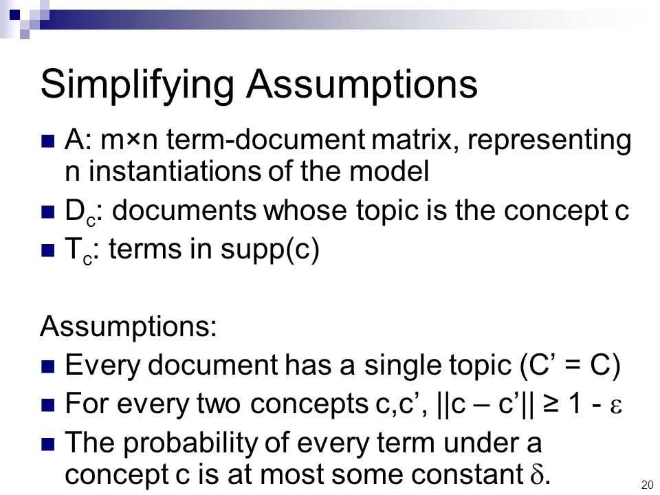 20 Simplifying Assumptions A: m×n term-document matrix, representing n instantiations of the model D c : documents whose topic is the concept c T c : terms in supp(c) Assumptions: Every document has a single topic (C' = C) For every two concepts c,c', ||c – c'|| ≥ 1 -  The probability of every term under a concept c is at most some constant .