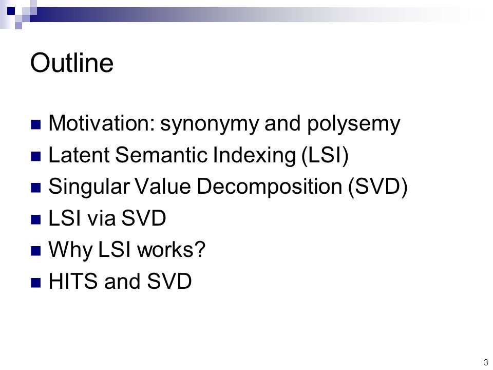 3 Outline Motivation: synonymy and polysemy Latent Semantic Indexing (LSI) Singular Value Decomposition (SVD) LSI via SVD Why LSI works.