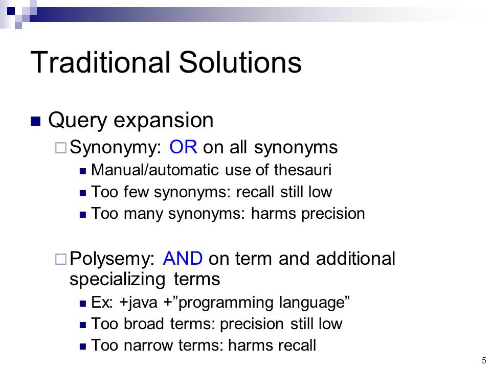 5 Traditional Solutions Query expansion  Synonymy: OR on all synonyms Manual/automatic use of thesauri Too few synonyms: recall still low Too many synonyms: harms precision  Polysemy: AND on term and additional specializing terms Ex: +java + programming language Too broad terms: precision still low Too narrow terms: harms recall