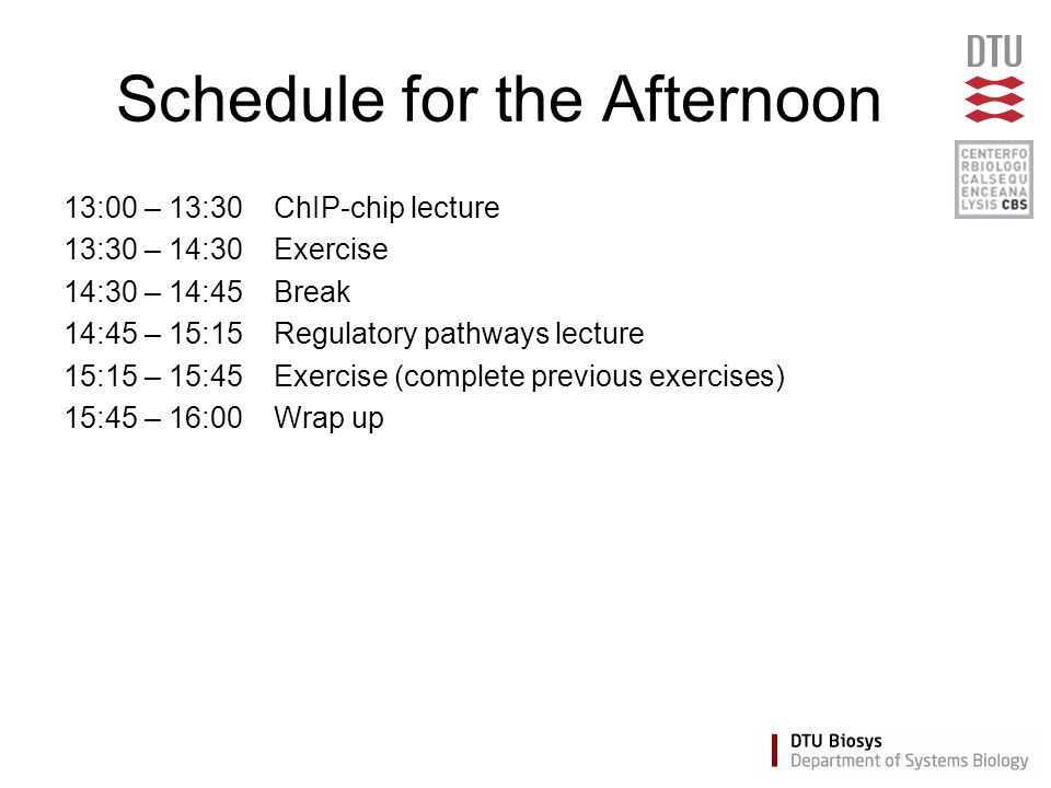 Schedule for the Afternoon 13:00 – 13:30ChIP-chip lecture 13:30 – 14:30Exercise 14:30 – 14:45Break 14:45 – 15:15Regulatory pathways lecture 15:15 – 15:45Exercise (complete previous exercises) 15:45 – 16:00 Wrap up
