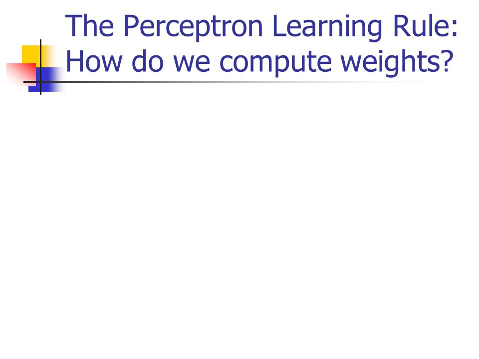 The Perceptron Learning Rule: How do we compute weights