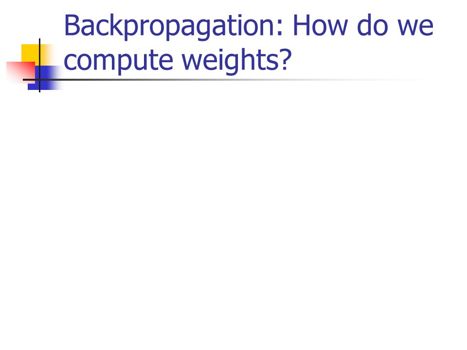 Backpropagation: How do we compute weights