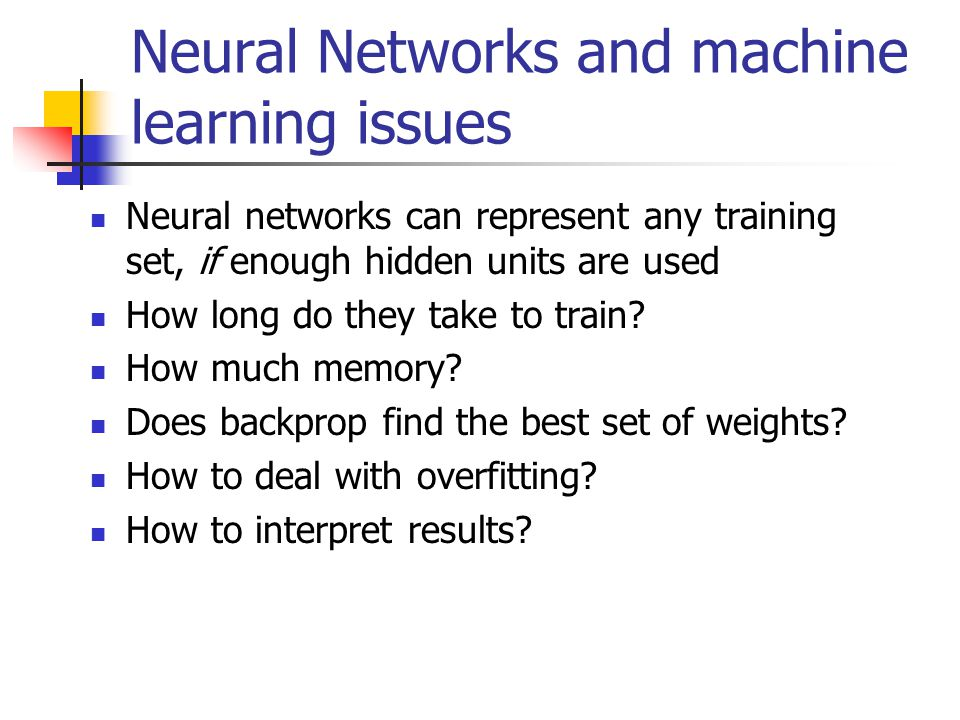 Neural Networks and machine learning issues Neural networks can represent any training set, if enough hidden units are used How long do they take to train.