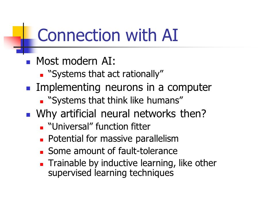 Connection with AI Most modern AI: Systems that act rationally Implementing neurons in a computer Systems that think like humans Why artificial neural networks then.
