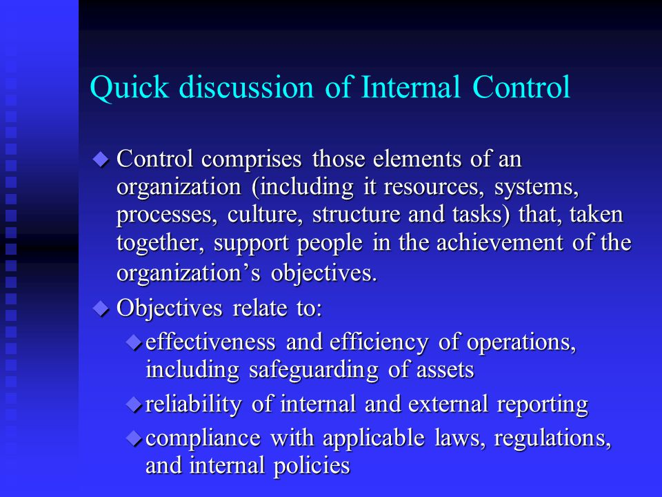 Quick discussion of Internal Control u Control comprises those elements of an organization (including it resources, systems, processes, culture, structure and tasks) that, taken together, support people in the achievement of the organization's objectives.