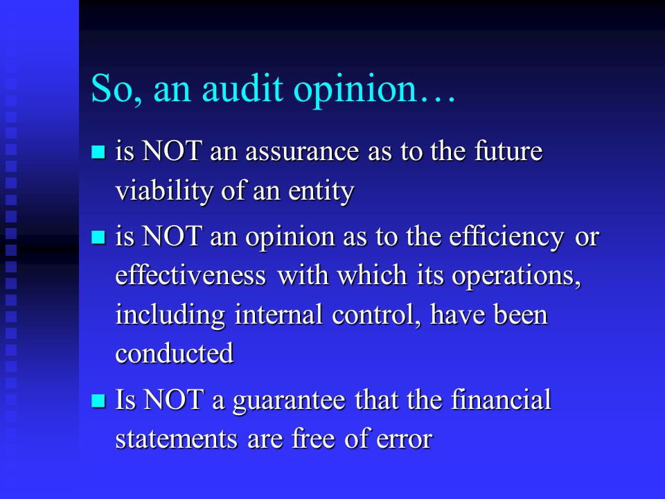 So, an audit opinion… is NOT an assurance as to the future viability of an entity is NOT an assurance as to the future viability of an entity is NOT an opinion as to the efficiency or effectiveness with which its operations, including internal control, have been conducted is NOT an opinion as to the efficiency or effectiveness with which its operations, including internal control, have been conducted Is NOT a guarantee that the financial statements are free of error Is NOT a guarantee that the financial statements are free of error