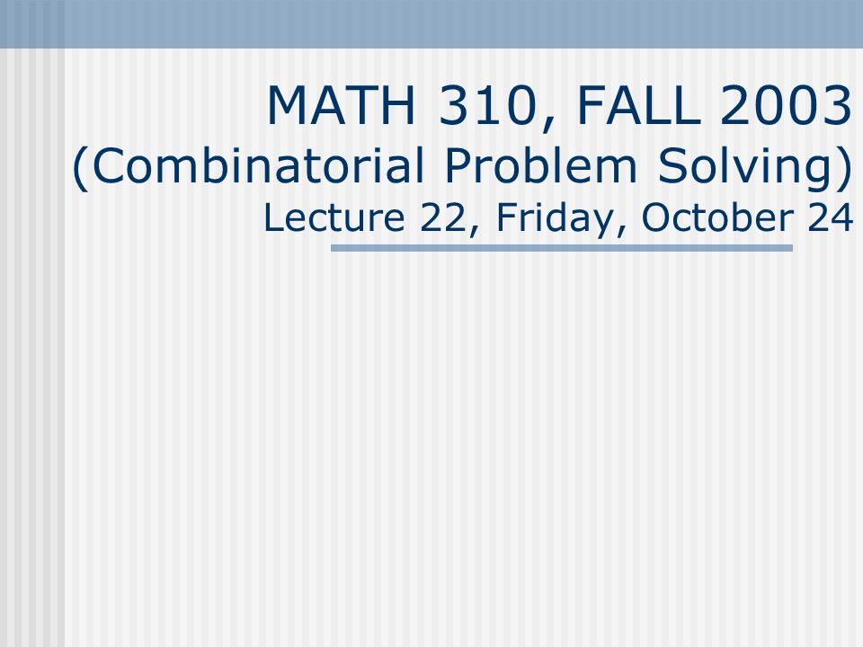 MATH 310, FALL 2003 (Combinatorial Problem Solving) Lecture 22, Friday, October 24