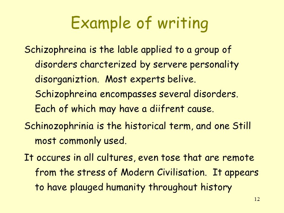 12 Example of writing Schizophreina is the lable applied to a group of disorders charcterized by servere personality disorganiztion.