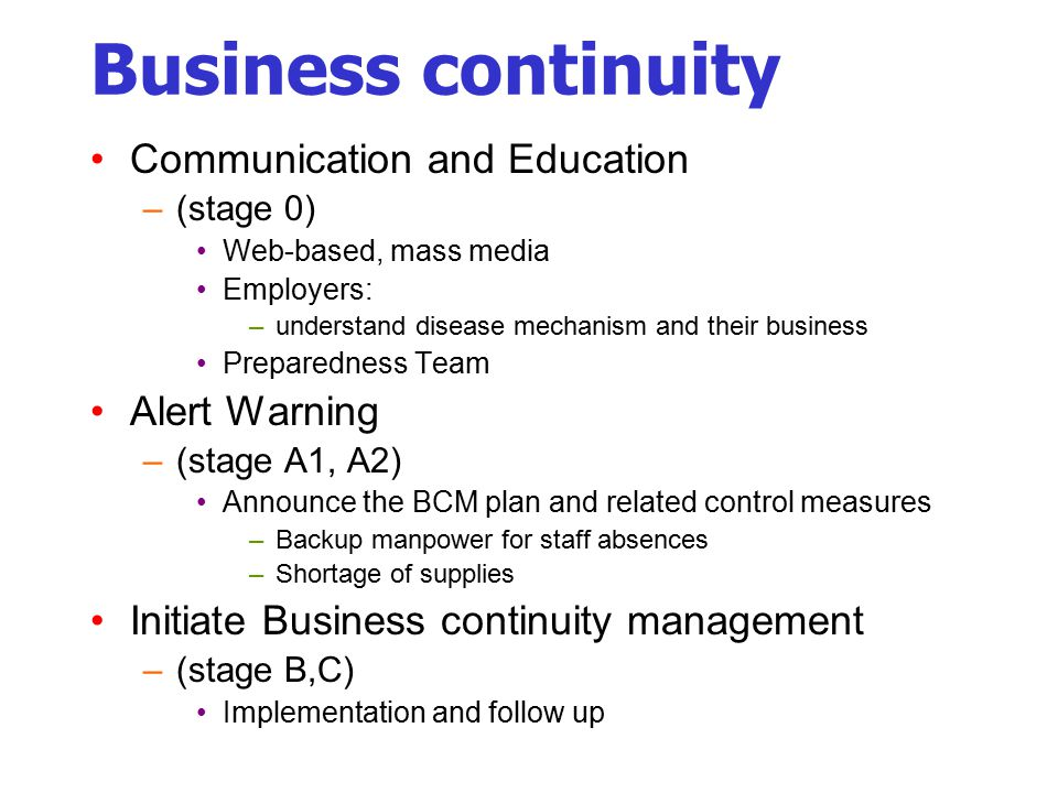 Business continuity Communication and Education –(stage 0) Web-based, mass media Employers: –understand disease mechanism and their business Preparedness Team Alert Warning –(stage A1, A2) Announce the BCM plan and related control measures –Backup manpower for staff absences –Shortage of supplies Initiate Business continuity management –(stage B,C) Implementation and follow up