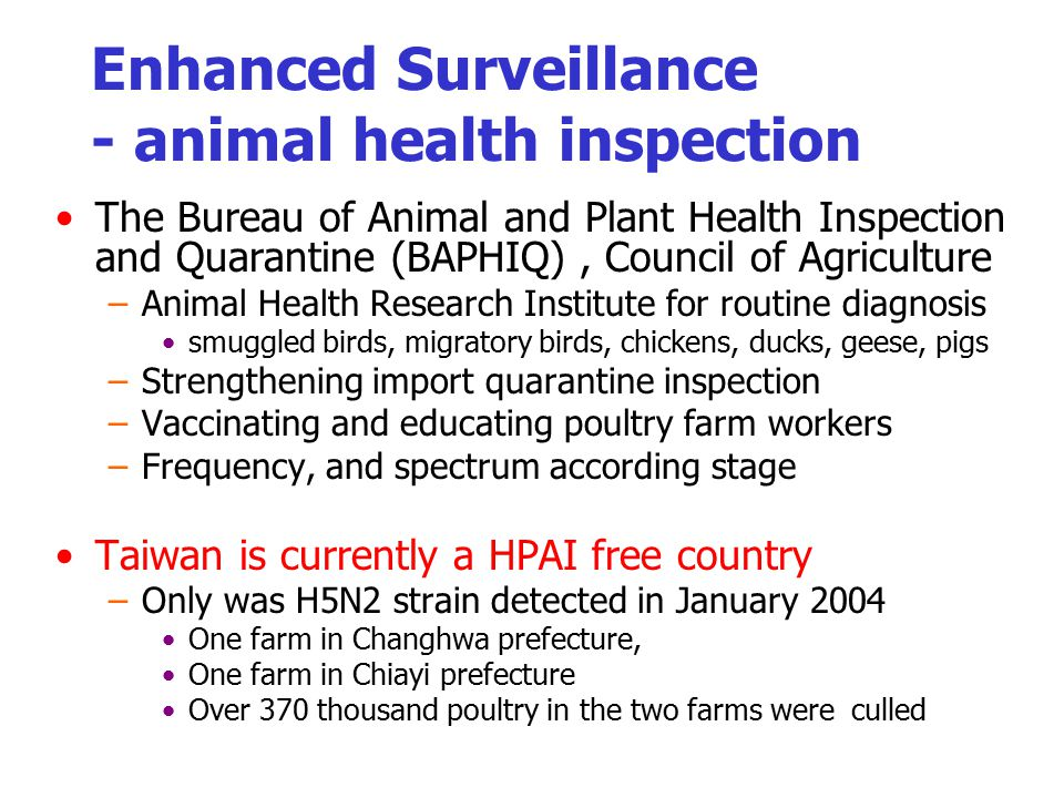 Enhanced Surveillance - animal health inspection The Bureau of Animal and Plant Health Inspection and Quarantine (BAPHIQ), Council of Agriculture –Animal Health Research Institute for routine diagnosis smuggled birds, migratory birds, chickens, ducks, geese, pigs –Strengthening import quarantine inspection –Vaccinating and educating poultry farm workers –Frequency, and spectrum according stage Taiwan is currently a HPAI free country –Only was H5N2 strain detected in January 2004 One farm in Changhwa prefecture, One farm in Chiayi prefecture Over 370 thousand poultry in the two farms were culled