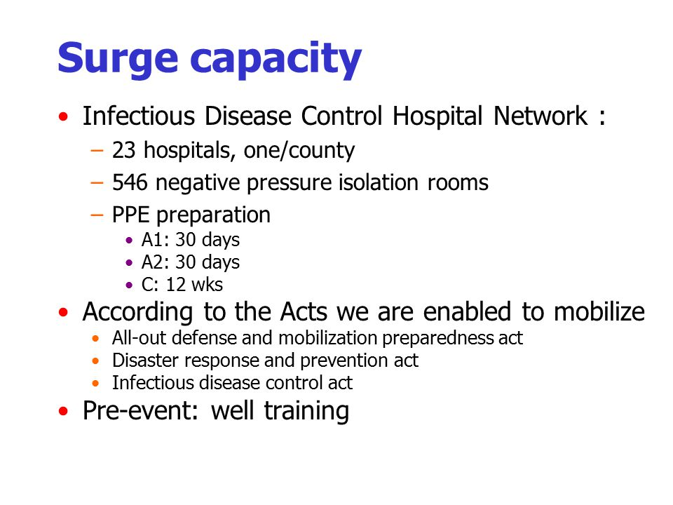 Surge capacity Infectious Disease Control Hospital Network : –23 hospitals, one/county –546 negative pressure isolation rooms –PPE preparation A1: 30 days A2: 30 days C: 12 wks According to the Acts we are enabled to mobilize All-out defense and mobilization preparedness act Disaster response and prevention act Infectious disease control act Pre-event: well training