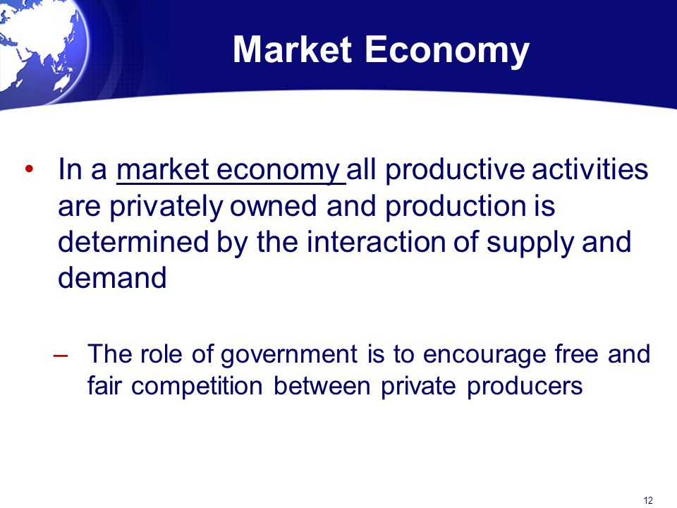 Market Economy In a market economy all productive activities are privately owned and production is determined by the interaction of supply and demand –The role of government is to encourage free and fair competition between private producers 12