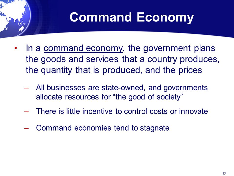 Command Economy In a command economy, the government plans the goods and services that a country produces, the quantity that is produced, and the prices –All businesses are state-owned, and governments allocate resources for the good of society –There is little incentive to control costs or innovate –Command economies tend to stagnate 13