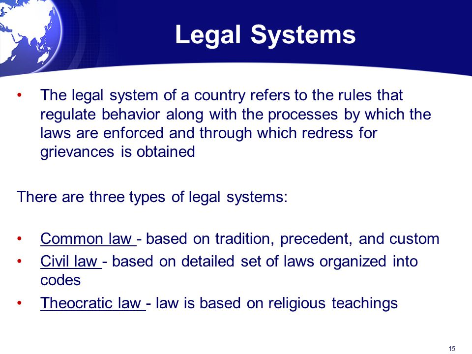 Legal Systems The legal system of a country refers to the rules that regulate behavior along with the processes by which the laws are enforced and through which redress for grievances is obtained There are three types of legal systems: Common law - based on tradition, precedent, and custom Civil law - based on detailed set of laws organized into codes Theocratic law - law is based on religious teachings 15