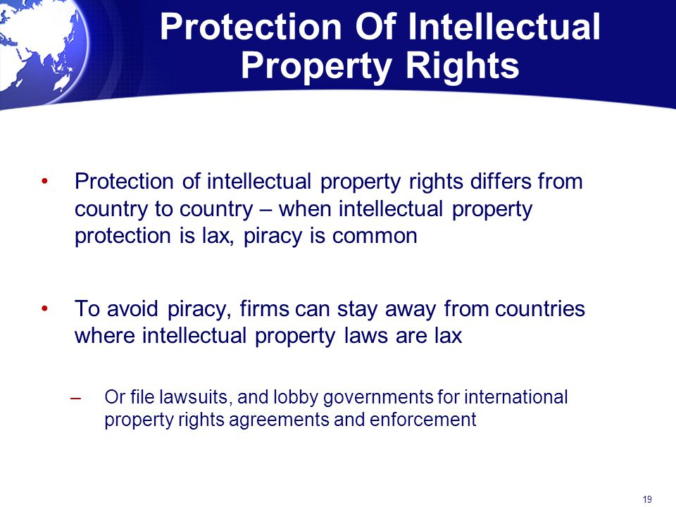 Protection Of Intellectual Property Rights Protection of intellectual property rights differs from country to country – when intellectual property protection is lax, piracy is common To avoid piracy, firms can stay away from countries where intellectual property laws are lax –Or file lawsuits, and lobby governments for international property rights agreements and enforcement 19