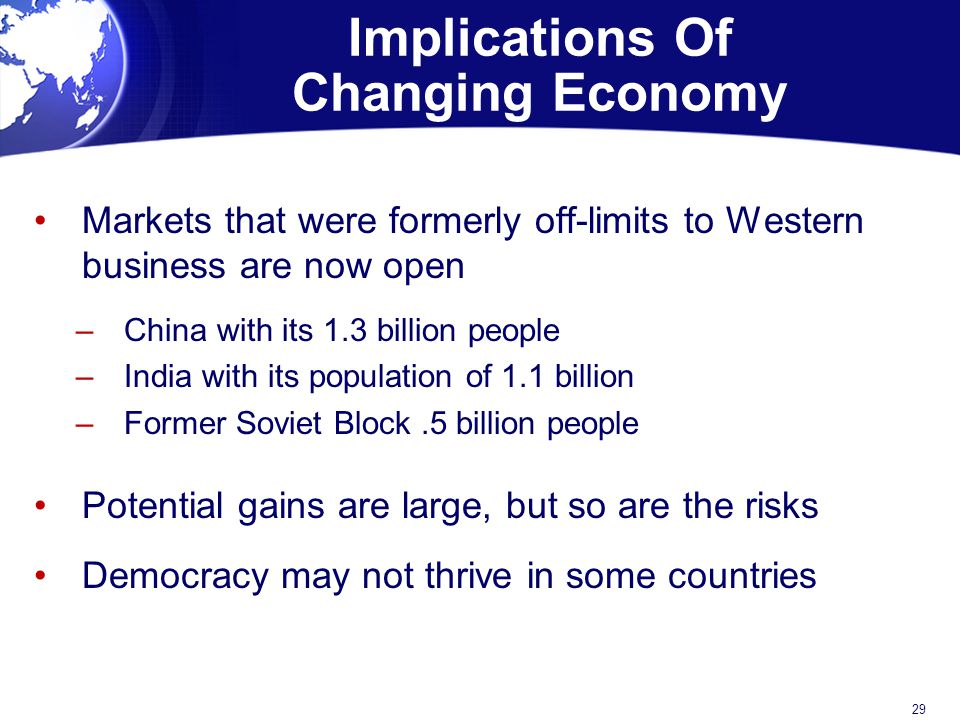 Implications Of Changing Economy Markets that were formerly off-limits to Western business are now open –China with its 1.3 billion people –India with its population of 1.1 billion –Former Soviet Block.5 billion people Potential gains are large, but so are the risks Democracy may not thrive in some countries 29