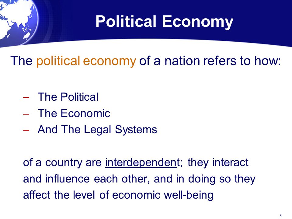 The political economy of a nation refers to how: –The Political –The Economic –And The Legal Systems of a country are interdependent; they interact and influence each other, and in doing so they affect the level of economic well-being 3