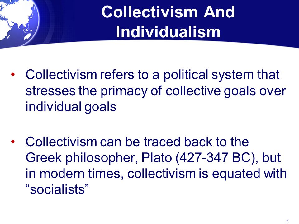 Collectivism And Individualism Collectivism refers to a political system that stresses the primacy of collective goals over individual goals Collectivism can be traced back to the Greek philosopher, Plato ( BC), but in modern times, collectivism is equated with socialists 5
