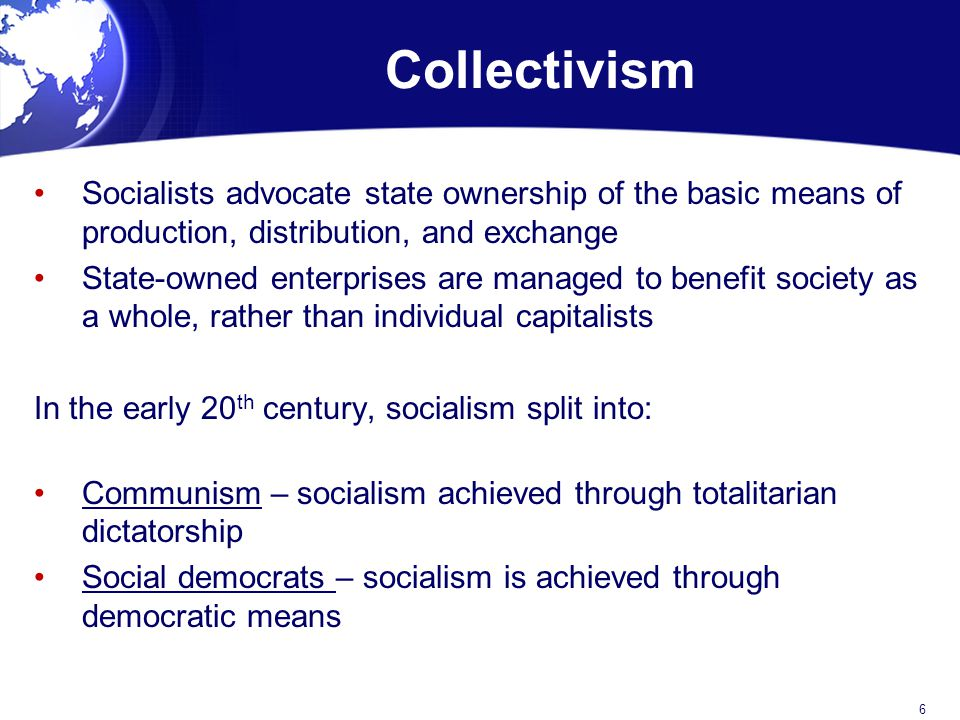 Collectivism Socialists advocate state ownership of the basic means of production, distribution, and exchange State-owned enterprises are managed to benefit society as a whole, rather than individual capitalists In the early 20 th century, socialism split into: Communism – socialism achieved through totalitarian dictatorship Social democrats – socialism is achieved through democratic means 6